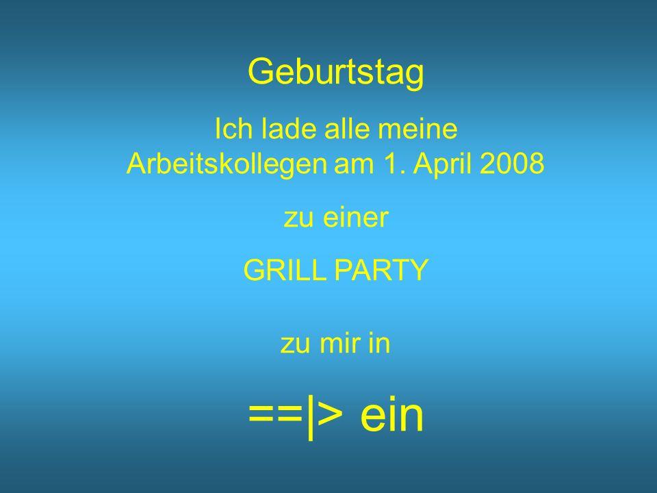 Geburtstag Ich lade alle meine Arbeitskollegen am 1. April 2008 zu einer GRILL PARTY zu mir in ==|> ein