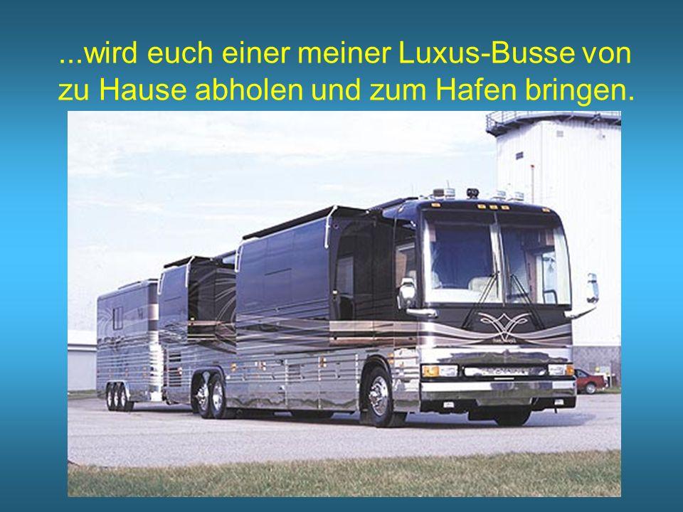 ...wird euch einer meiner Luxus-Busse von zu Hause abholen und zum Hafen bringen.