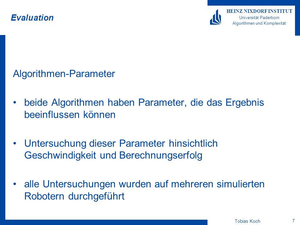 Tobias Koch 8 HEINZ NIXDORF INSTITUT Universität Paderborn Algorithmen und Komplexität Evaluation Länge des Fehlervektors Jacobi-Matrix liefert nur für infinitesimal kleine Fehlervektoren exakte Ergebnisse Abschätzung zwischen Aufwand und Fehler beste Trefferquote zwischen 0,7 und 0,9 Aufwand in diesem Bereich am geringsten je komplexer die kinematische Kette, desto weniger drastisch verändern sich die Ergebnisse