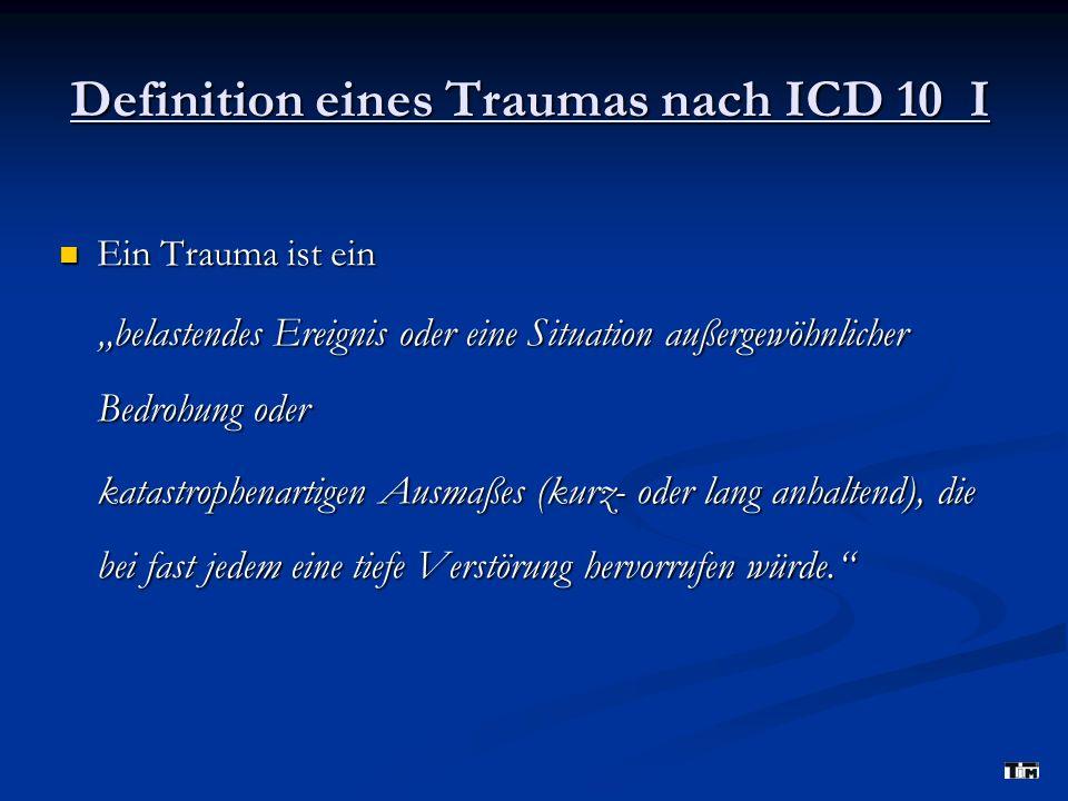 Definition eines Traumas nach ICD 10 I Ein Trauma ist ein Ein Trauma ist ein belastendes Ereignis oder eine Situation außergewöhnlicher Bedrohung oder katastrophenartigen Ausmaßes (kurz- oder lang anhaltend), die bei fast jedem eine tiefe Verstörung hervorrufen würde.