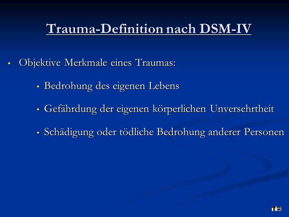 Trauma-Definition nach DSM-IV Objektive Merkmale eines Traumas: Objektive Merkmale eines Traumas: Bedrohung des eigenen Lebens Bedrohung des eigenen Lebens Gefährdung der eigenen körperlichen Unversehrtheit Gefährdung der eigenen körperlichen Unversehrtheit Schädigung oder tödliche Bedrohung anderer Personen Schädigung oder tödliche Bedrohung anderer Personen