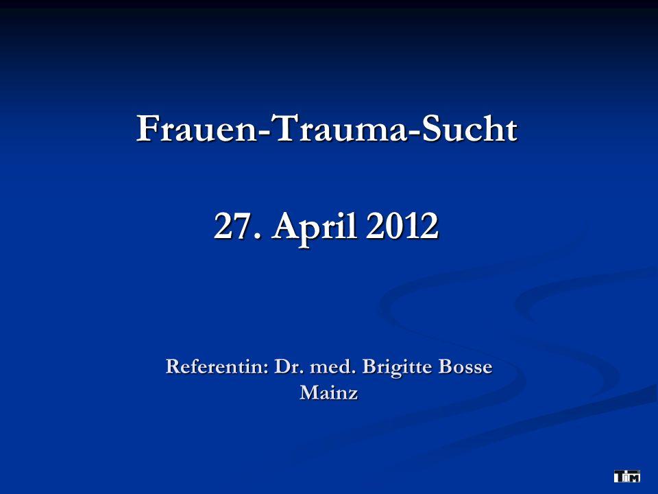 Referentin: Dr. med. Brigitte Bosse Mainz Frauen-Trauma-Sucht 27. April 2012