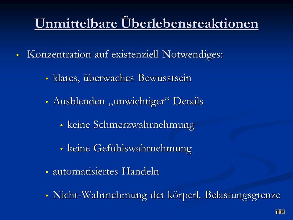 Unmittelbare Überlebensreaktionen Konzentration auf existenziell Notwendiges: Konzentration auf existenziell Notwendiges: klares, überwaches Bewusstsein klares, überwaches Bewusstsein Ausblenden unwichtiger Details Ausblenden unwichtiger Details keine Schmerzwahrnehmung keine Schmerzwahrnehmung keine Gefühlswahrnehmung keine Gefühlswahrnehmung automatisiertes Handeln automatisiertes Handeln Nicht-Wahrnehmung der körperl.