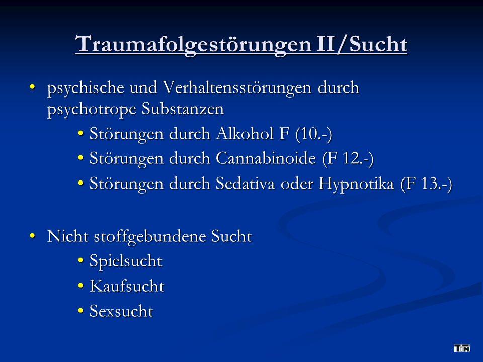 Traumafolgestörungen II/Sucht psychische und Verhaltensstörungen durch psychotrope Substanzenpsychische und Verhaltensstörungen durch psychotrope Substanzen Störungen durch Alkohol F (10.-)Störungen durch Alkohol F (10.-) Störungen durch Cannabinoide (F 12.-)Störungen durch Cannabinoide (F 12.-) Störungen durch Sedativa oder Hypnotika (F 13.-)Störungen durch Sedativa oder Hypnotika (F 13.-) Nicht stoffgebundene SuchtNicht stoffgebundene Sucht SpielsuchtSpielsucht KaufsuchtKaufsucht SexsuchtSexsucht