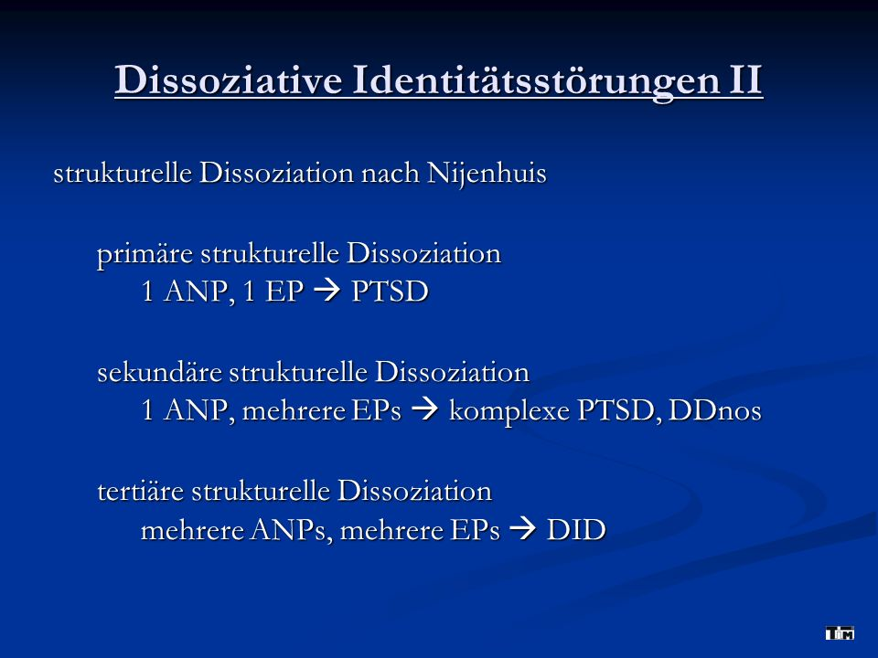 Dissoziative Identitätsstörungen II strukturelle Dissoziation nach Nijenhuis primäre strukturelle Dissoziation 1 ANP, 1 EP PTSD sekundäre strukturelle Dissoziation 1 ANP, mehrere EPs komplexe PTSD, DDnos tertiäre strukturelle Dissoziation mehrere ANPs, mehrere EPs DID