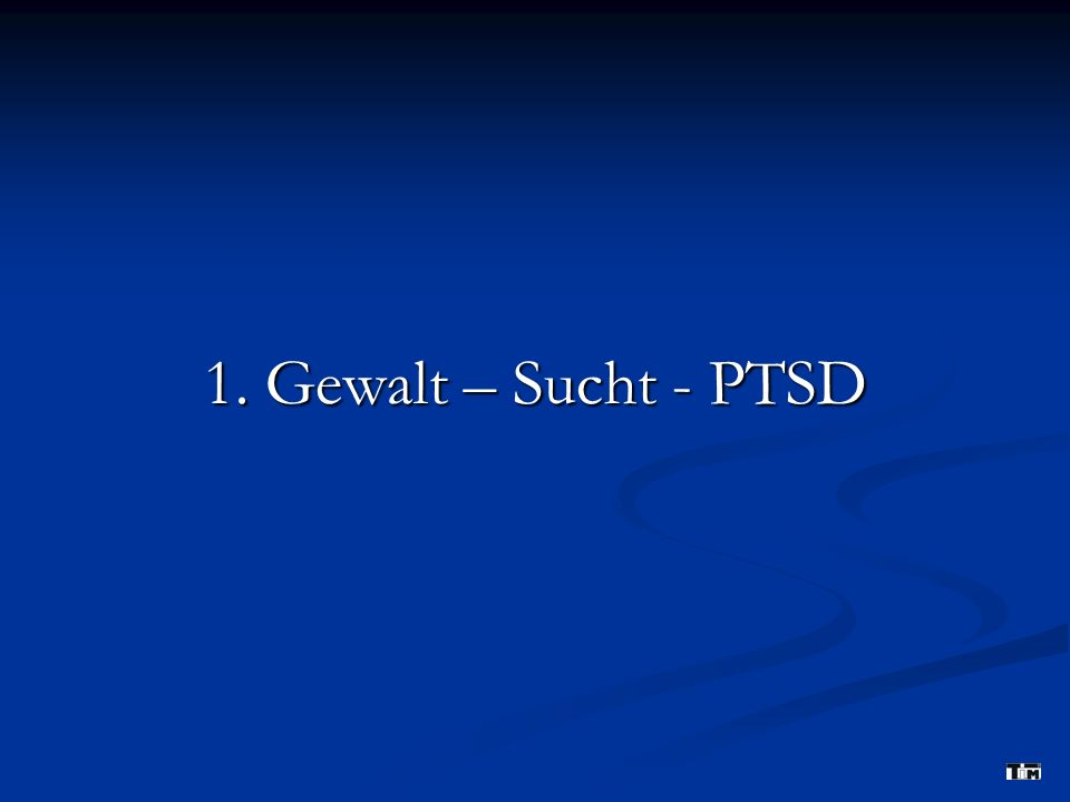 1. Gewalt – Sucht - PTSD