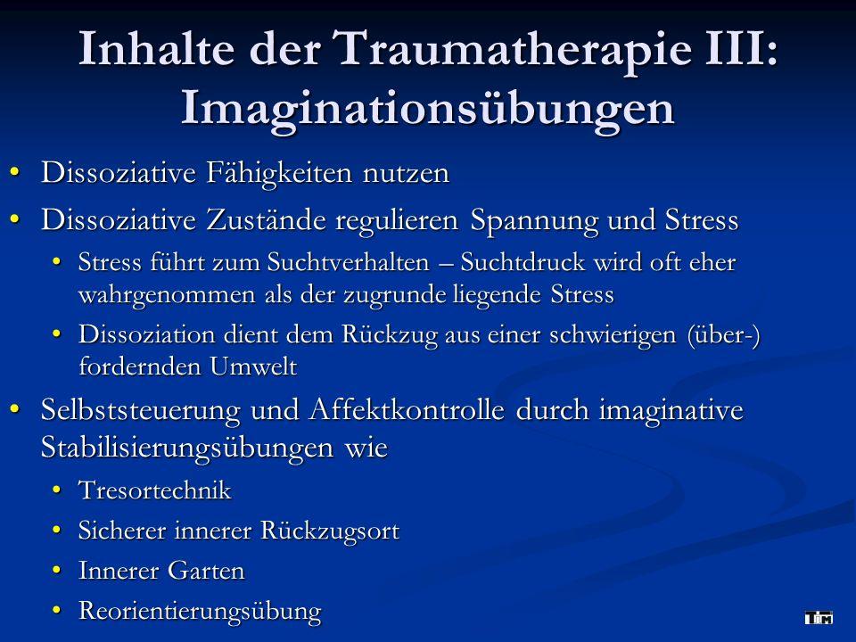 Inhalte der Traumatherapie III: Imaginationsübungen Dissoziative Fähigkeiten nutzenDissoziative Fähigkeiten nutzen Dissoziative Zustände regulieren Spannung und StressDissoziative Zustände regulieren Spannung und Stress Stress führt zum Suchtverhalten – Suchtdruck wird oft eher wahrgenommen als der zugrunde liegende StressStress führt zum Suchtverhalten – Suchtdruck wird oft eher wahrgenommen als der zugrunde liegende Stress Dissoziation dient dem Rückzug aus einer schwierigen (über-) fordernden UmweltDissoziation dient dem Rückzug aus einer schwierigen (über-) fordernden Umwelt Selbststeuerung und Affektkontrolle durch imaginative Stabilisierungsübungen wieSelbststeuerung und Affektkontrolle durch imaginative Stabilisierungsübungen wie TresortechnikTresortechnik Sicherer innerer RückzugsortSicherer innerer Rückzugsort Innerer GartenInnerer Garten ReorientierungsübungReorientierungsübung