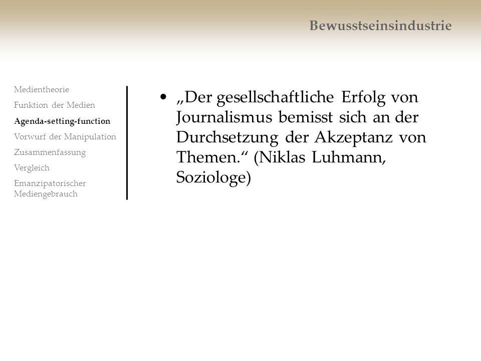 Bewusstseinsindustrie Der gesellschaftliche Erfolg von Journalismus bemisst sich an der Durchsetzung der Akzeptanz von Themen. (Niklas Luhmann, Soziol