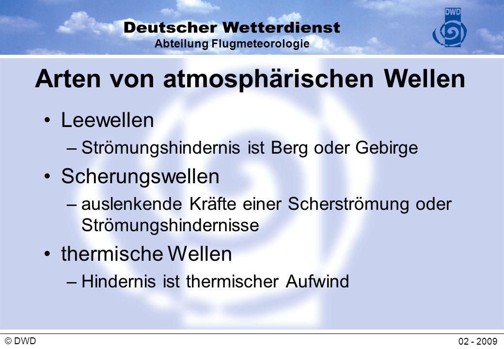 Abteilung Flugmeteorologie 02 - 2009 © DWD Voraussetzung für die Bildung von Leewellen Topographische Bedingungen –Gebirgskamm quer zur Windrichtung (Windrichtung darf höchstens +/- 30º von der Kammsenkrechten abweichen) Vertikales Temperaturprofil –stabile Schichtung der Luftmasse in und oberhalb der Kammhöhe Vertikales Windprofil –kammsenkrechte Komponente 15-27 kt –lineare Windzunahme mit der Höhe (mind.