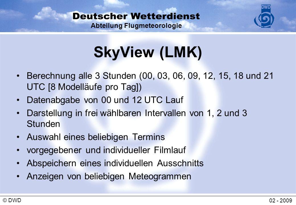 Abteilung Flugmeteorologie 02 - 2009 © DWD SkyView (LMK) Berechnung alle 3 Stunden (00, 03, 06, 09, 12, 15, 18 und 21 UTC [8 Modelläufe pro Tag]) Date