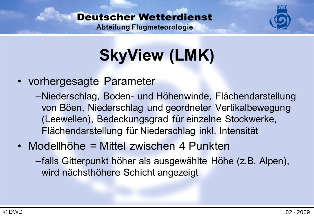 Abteilung Flugmeteorologie 02 - 2009 © DWD SkyView (LMK) vorhergesagte Parameter –Niederschlag, Boden- und Höhenwinde, Flächendarstellung von Böen, Ni