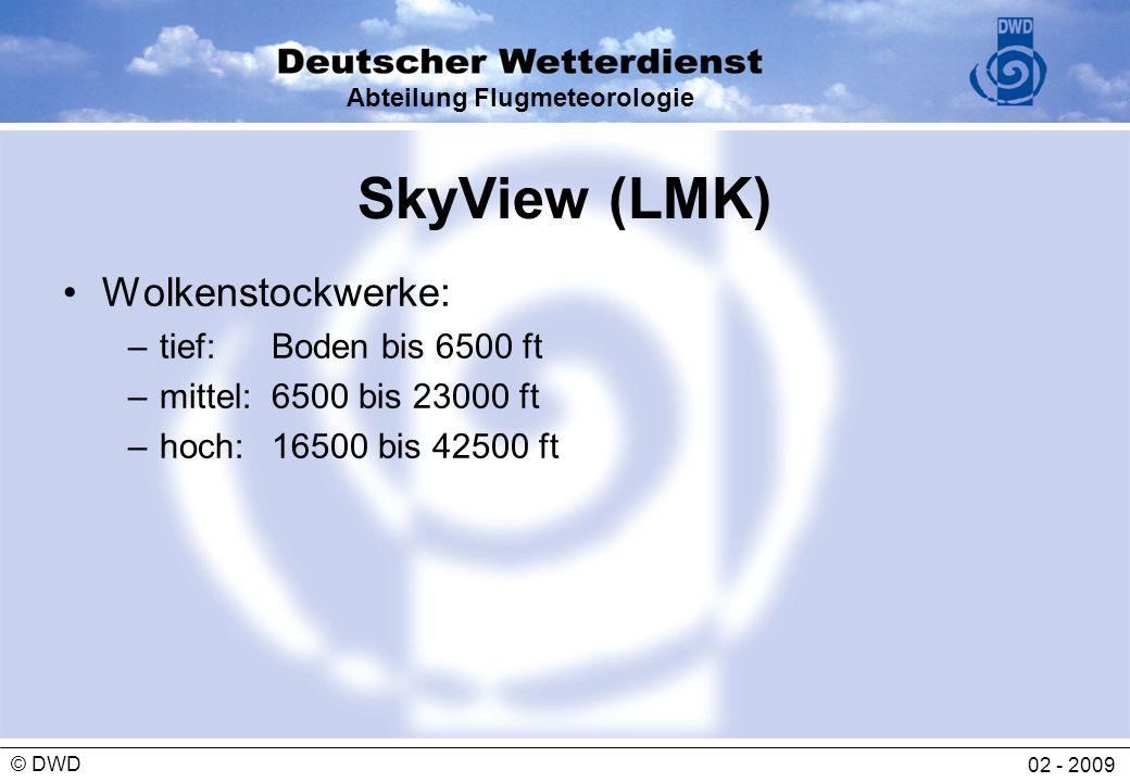 Abteilung Flugmeteorologie 02 - 2009 © DWD SkyView (LMK) Wolkenstockwerke: – tief: Boden bis 6500 ft – mittel: 6500 bis 23000 ft – hoch: 16500 bis 425