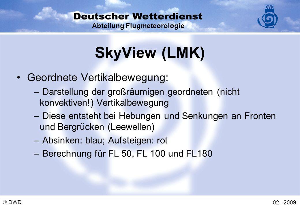 Abteilung Flugmeteorologie 02 - 2009 © DWD SkyView (LMK) Geordnete Vertikalbewegung: – Darstellung der großräumigen geordneten (nicht konvektiven!) Ve