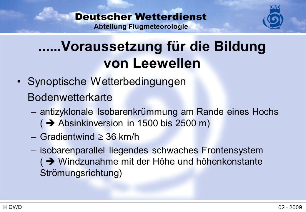 Abteilung Flugmeteorologie 02 - 2009 © DWD......Voraussetzung für die Bildung von Leewellen Synoptische Wetterbedingungen Höhenwetterkarten –Antizyklonale Strahlstromseite –Mit der Höhe ab Bergniveau gleichbleibende Windrichtung –Windgeschwindigkeit in 500 hPa: 60-115 km/h –Windgeschwindigkeit in 300 hPa: 80-150 km/h –schmaler Höhentrog (SW-Strömung auf der Vorderseite eines Höhentroges)