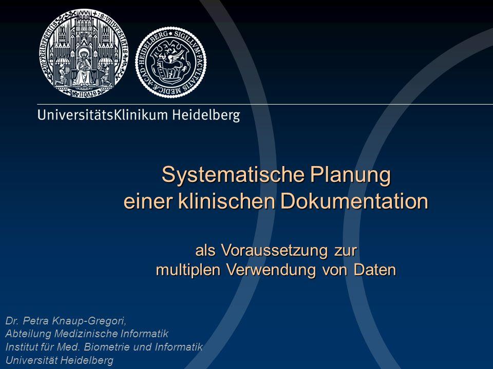 Systematische Planung einer klinischen Dokumentation als Voraussetzung zur multiplen Verwendung von Daten Dr. Petra Knaup-Gregori, Abteilung Medizinis