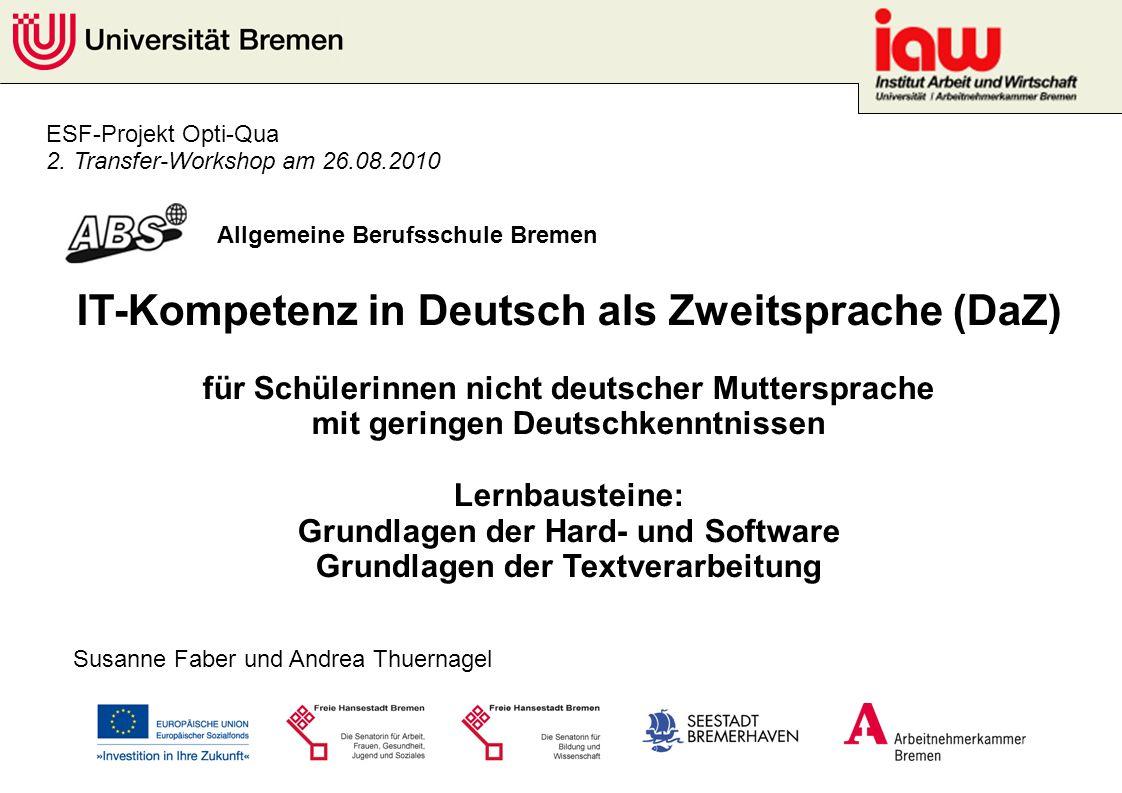 ESF-Projekt Opti-Qua 2. Transfer-Workshop am 26.08.2010 Allgemeine Berufsschule Bremen Susanne Faber und Andrea Thuernagel IT-Kompetenz in Deutsch als