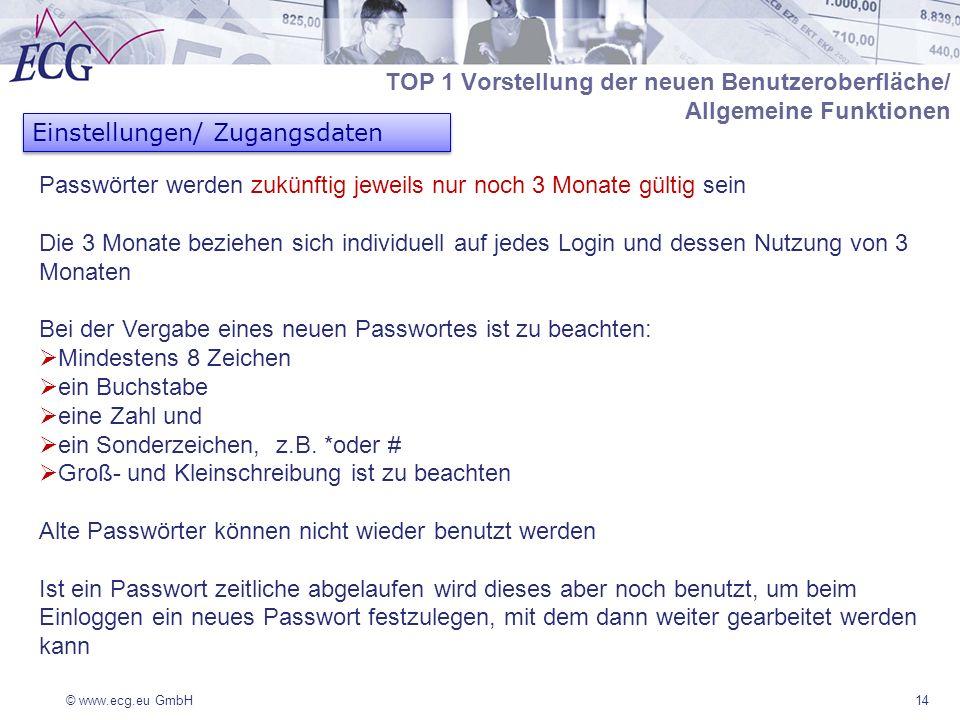 © www.ecg.eu GmbH14 TOP 1 Vorstellung der neuen Benutzeroberfläche/ Allgemeine Funktionen Einstellungen/ Zugangsdaten Passwörter werden zukünftig jeweils nur noch 3 Monate gültig sein Die 3 Monate beziehen sich individuell auf jedes Login und dessen Nutzung von 3 Monaten Bei der Vergabe eines neuen Passwortes ist zu beachten: Mindestens 8 Zeichen ein Buchstabe eine Zahl und ein Sonderzeichen, z.B.