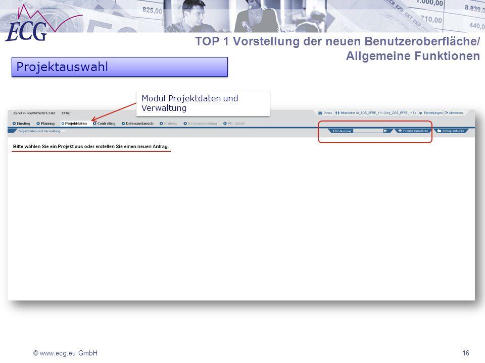 © www.ecg.eu GmbH16 Projektauswahl Modul Projektdaten und Verwaltung TOP 1 Vorstellung der neuen Benutzeroberfläche/ Allgemeine Funktionen