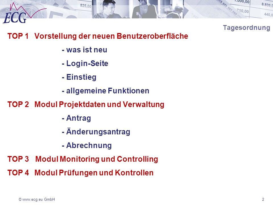 © www.ecg.eu GmbH2 Tagesordnung TOP 1Vorstellung der neuen Benutzeroberfläche - was ist neu - Login-Seite - Einstieg - allgemeine Funktionen TOP 2Modul Projektdaten und Verwaltung - Antrag - Änderungsantrag - Abrechnung TOP 3 Modul Monitoring und Controlling TOP 4Modul Prüfungen und Kontrollen