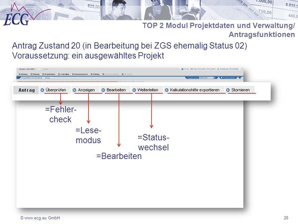 © www.ecg.eu GmbH26 Antrag Zustand 20 (in Bearbeitung bei ZGS ehemalig Status 02) Voraussetzung: ein ausgewähltes Projekt TOP 2 Modul Projektdaten und Verwaltung/ Antragsfunktionen =Fehler- check =Lese- modus =Bearbeiten =Status- wechsel