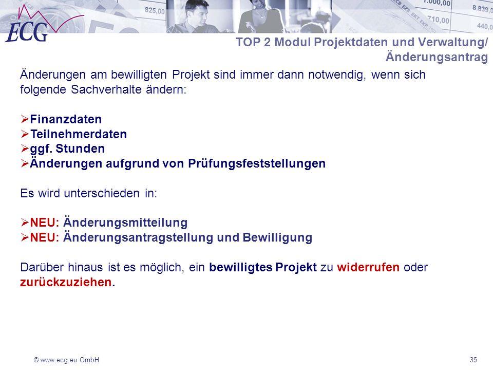 © www.ecg.eu GmbH35 Änderungen am bewilligten Projekt sind immer dann notwendig, wenn sich folgende Sachverhalte ändern: Finanzdaten Teilnehmerdaten ggf.