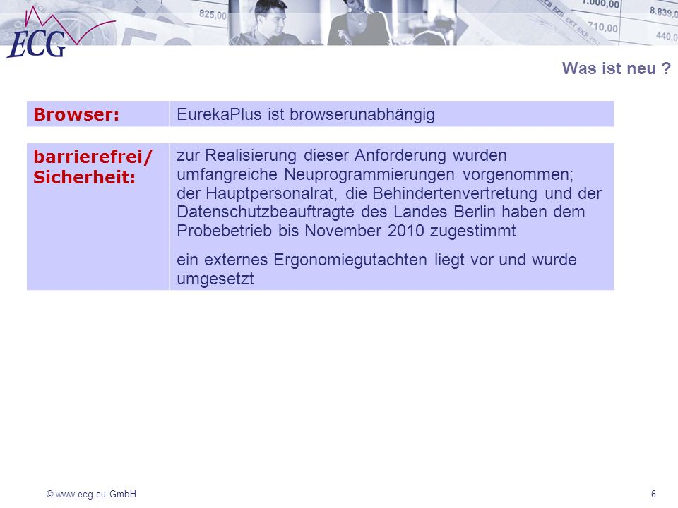 © www.ecg.eu GmbH Was ist neu ? 6 Browser: EurekaPlus ist browserunabhängig barrierefrei/ Sicherheit: zur Realisierung dieser Anforderung wurden umfan