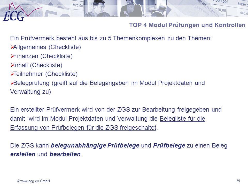 © www.ecg.eu GmbH75 Ein Prüfvermerk besteht aus bis zu 5 Themenkomplexen zu den Themen: Allgemeines (Checkliste) Finanzen (Checkliste) Inhalt (Checkliste) Teilnehmer (Checkliste) Belegprüfung (greift auf die Belegangaben im Modul Projektdaten und Verwaltung zu) Ein erstellter Prüfvermerk wird von der ZGS zur Bearbeitung freigegeben und damit wird im Modul Projektdaten und Verwaltung die Belegliste für die Erfassung von Prüfbelegen für die ZGS freigeschaltet.