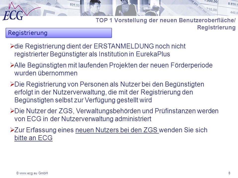 © www.ecg.eu GmbH8 Registrierung TOP 1 Vorstellung der neuen Benutzeroberfläche/ Registrierung die Registrierung dient der ERSTANMELDUNG noch nicht registrierter Begünstigter als Institution in EurekaPlus Alle Begünstigten mit laufenden Projekten der neuen Förderperiode wurden übernommen Die Registrierung von Personen als Nutzer bei den Begünstigten erfolgt in der Nutzerverwaltung, die mit der Registrierung den Begünstigten selbst zur Verfügung gestellt wird Die Nutzer der ZGS, Verwaltungsbehörden und Prüfinstanzen werden von ECG in der Nutzerverwaltung administriert Zur Erfassung eines neuen Nutzers bei den ZGS wenden Sie sich bitte an ECG