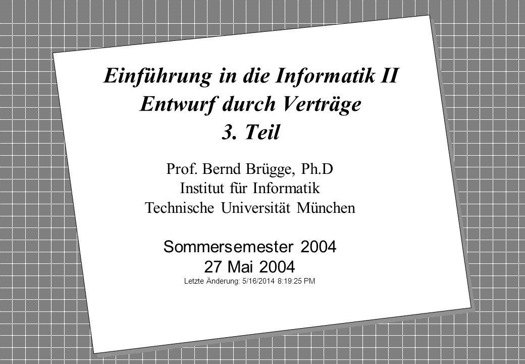 Copyright 2004 Bernd Brügge Einführung in die Informatik II TUM Sommersemester 2004 22 Beispiel für die Dokumentation von Verträgen: Ausgangspunkt: UML-Modell und OCL-Modell -age_: Integer status: enum{in,out} Integer: getAge() setAge(age:integer) Employee > result > 0 { age > 0} > age > 0 Person Integer: getAge() setAge(age:integer)