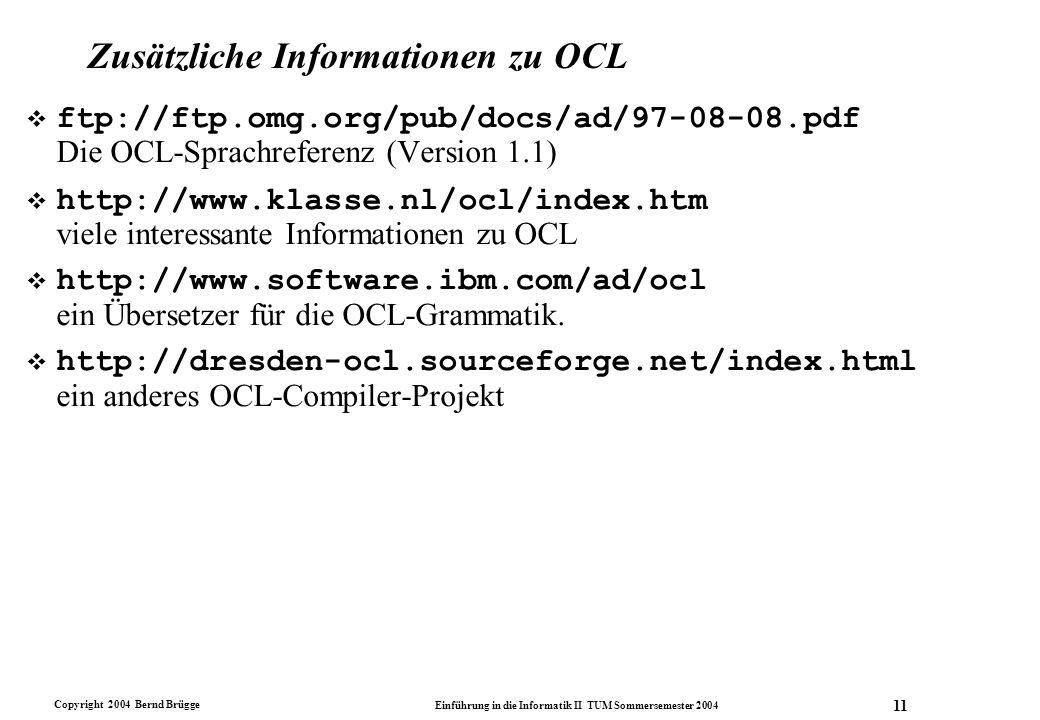Copyright 2004 Bernd Brügge Einführung in die Informatik II TUM Sommersemester 2004 11 Zusätzliche Informationen zu OCL ftp://ftp.omg.org/pub/docs/ad/