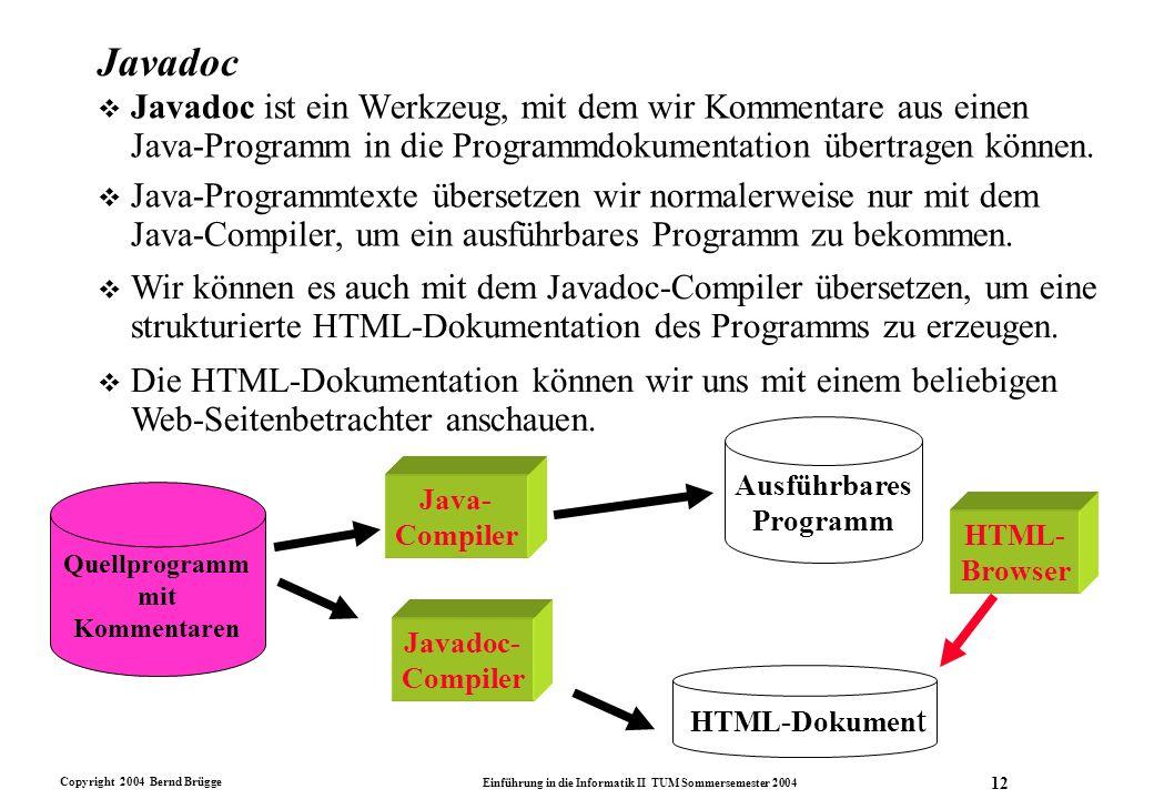 Copyright 2004 Bernd Brügge Einführung in die Informatik II TUM Sommersemester 2004 12 Javadoc v Javadoc ist ein Werkzeug, mit dem wir Kommentare aus