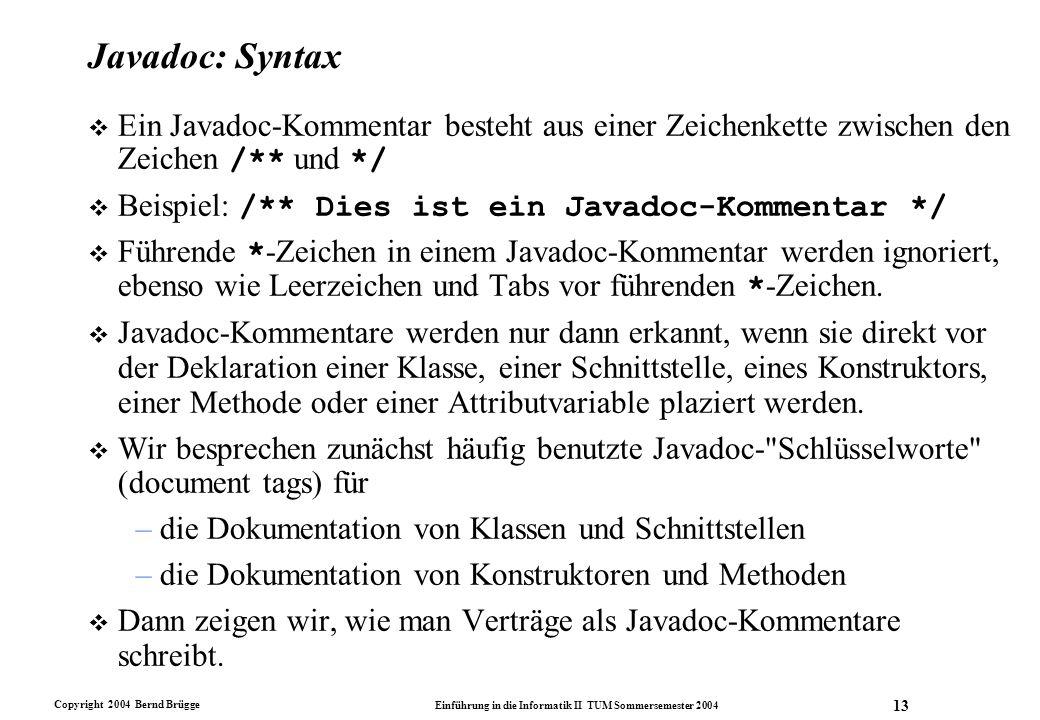 Copyright 2004 Bernd Brügge Einführung in die Informatik II TUM Sommersemester 2004 13 Javadoc: Syntax Ein Javadoc-Kommentar besteht aus einer Zeichen