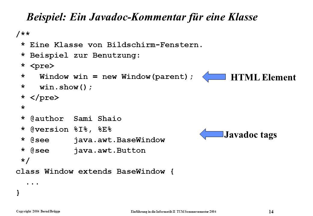 Copyright 2004 Bernd Brügge Einführung in die Informatik II TUM Sommersemester 2004 14 Beispiel: Ein Javadoc-Kommentar für eine Klasse /** * Eine Klas
