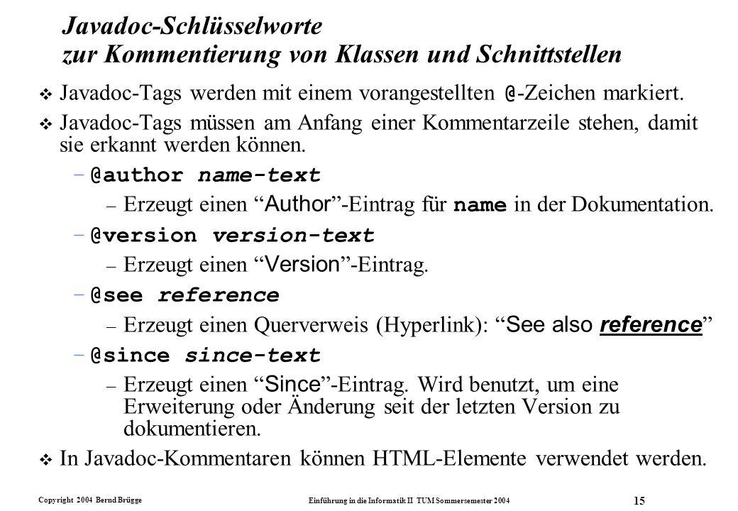 Copyright 2004 Bernd Brügge Einführung in die Informatik II TUM Sommersemester 2004 15 Javadoc-Schlüsselworte zur Kommentierung von Klassen und Schnit
