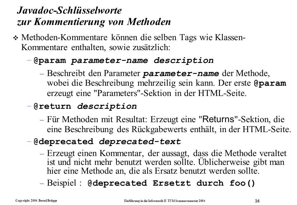 Copyright 2004 Bernd Brügge Einführung in die Informatik II TUM Sommersemester 2004 16 Javadoc-Schlüsselworte zur Kommentierung von Methoden v Methode