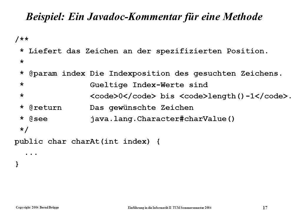 Copyright 2004 Bernd Brügge Einführung in die Informatik II TUM Sommersemester 2004 17 Beispiel: Ein Javadoc-Kommentar für eine Methode /** * Liefert