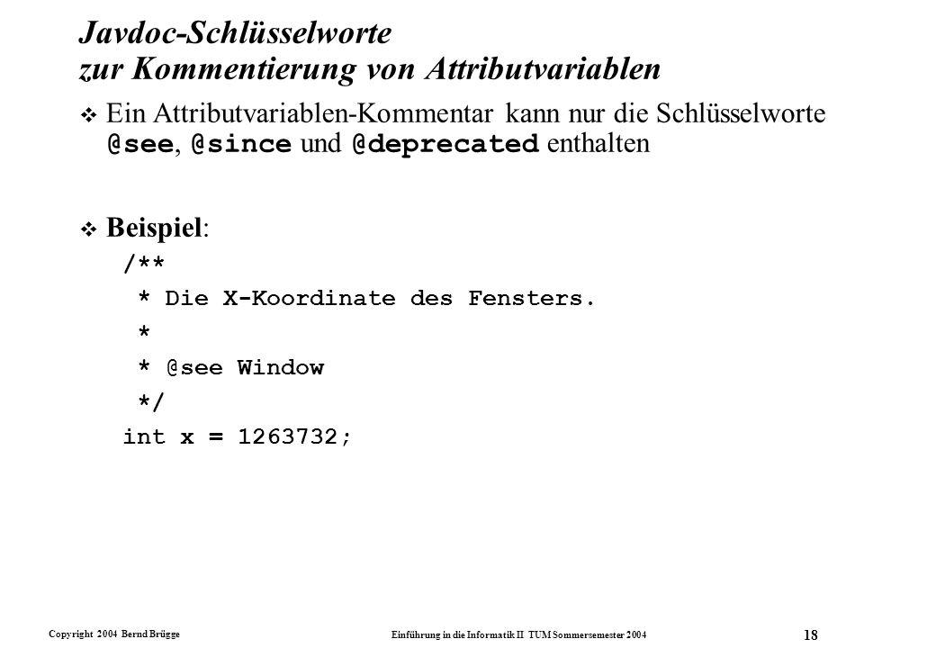 Copyright 2004 Bernd Brügge Einführung in die Informatik II TUM Sommersemester 2004 18 Javdoc-Schlüsselworte zur Kommentierung von Attributvariablen E
