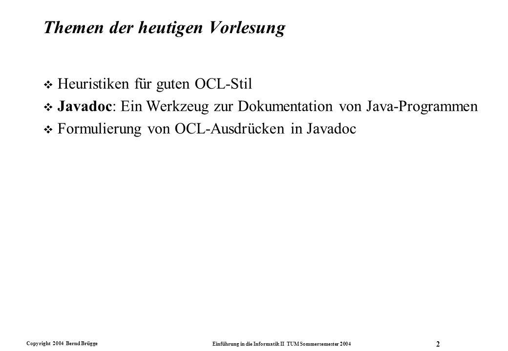 Copyright 2004 Bernd Brügge Einführung in die Informatik II TUM Sommersemester 2004 3 Ziele v Sie können OCL-Ausdrücke - insbesondere Verträge - in Javadoc formulieren: –Invarianten in Javadoc –Vor- und Nachbedingungen in Javadoc v Sie verstehen das Zusammenspiel von –Problembeschreibung –Modellierung des Problems (UML) –Spezifikation von Verträgen (OCL) –Dokumentation von Verträgen (javadoc)