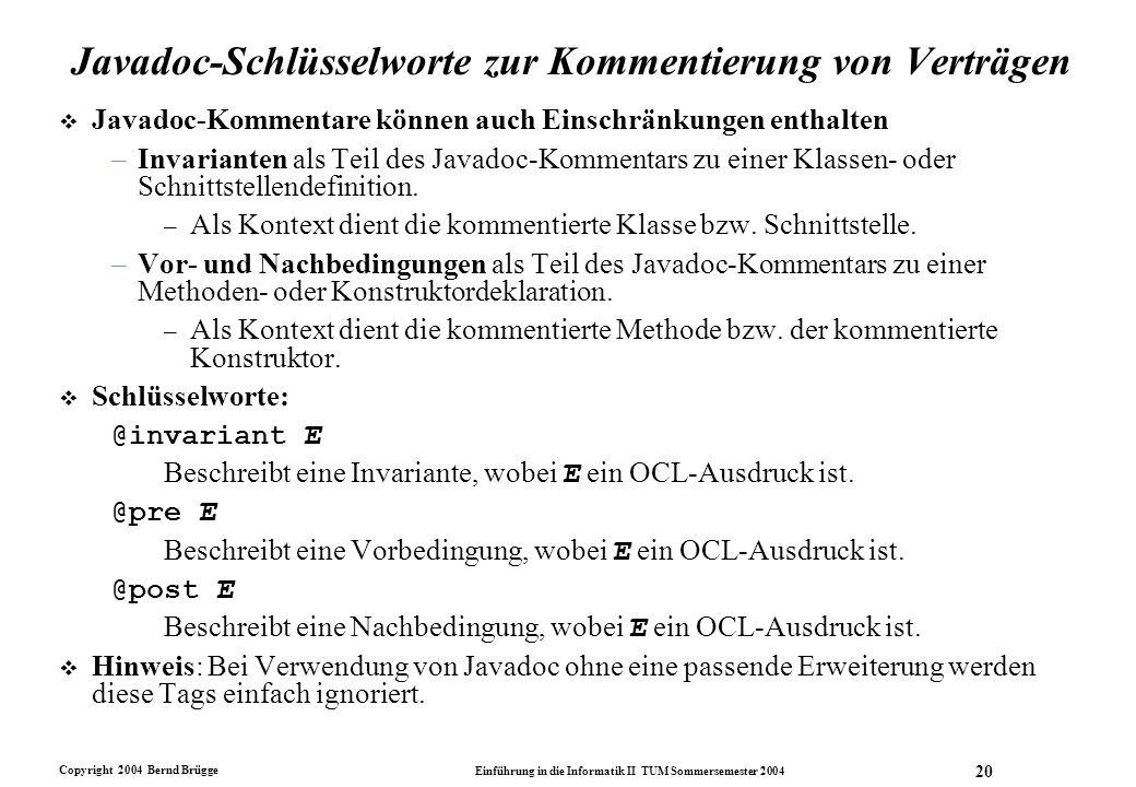 Copyright 2004 Bernd Brügge Einführung in die Informatik II TUM Sommersemester 2004 20 Javadoc-Schlüsselworte zur Kommentierung von Verträgen v Javado