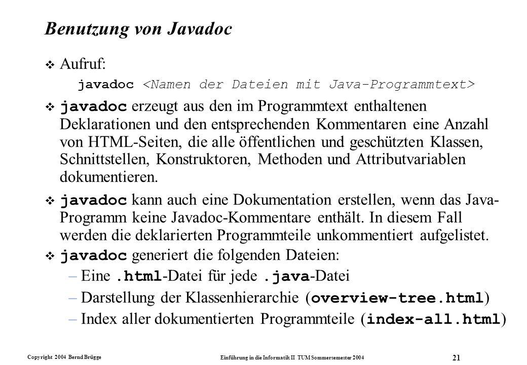 Copyright 2004 Bernd Brügge Einführung in die Informatik II TUM Sommersemester 2004 21 Benutzung von Javadoc v Aufruf: javadoc javadoc erzeugt aus den
