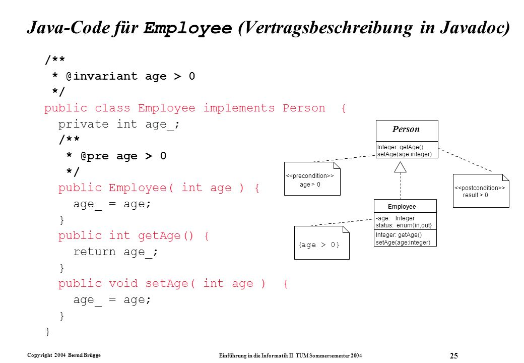 Copyright 2004 Bernd Brügge Einführung in die Informatik II TUM Sommersemester 2004 25 Java-Code für Employee (Vertragsbeschreibung in Javadoc) /** * @invariant age > 0 */ public class Employee implements Person { private int age_; /** * @pre age > 0 */ public Employee( int age ) { age_ = age; } public int getAge() { return age_; } public void setAge( int age ) { age_ = age; } -age: Integer status: enum{in,out} Integer: getAge() setAge(age:integer) Employee > result > 0 { age > 0} > age > 0 Person Integer: getAge() setAge(age:integer)