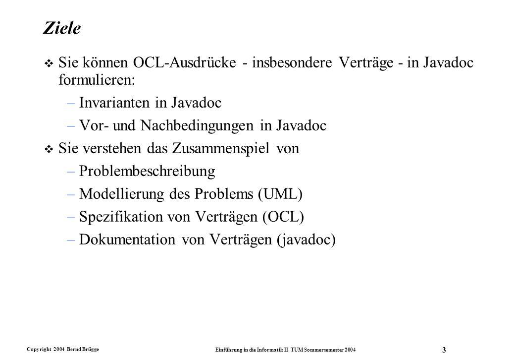 Copyright 2004 Bernd Brügge Einführung in die Informatik II TUM Sommersemester 2004 4 Invarianten auf Eigenschaften des UML-Modells v Beispiel: Wir haben eine Klasse im Spezifikationsmodell als abstrakt definiert und wollen nun verhindern, dass eine Instanzierung dieser Klasse (z.B.