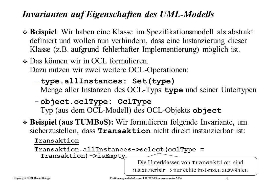 Copyright 2004 Bernd Brügge Einführung in die Informatik II TUM Sommersemester 2004 5 Das erweiterte OCL-Modell für das Treueprogramm Silber & Gold Kunde Alter >= 18 Kundenkarte gültigAb.istVor(verfälltAm) KundenKarte gedruckterName = kunde.titel.concat(kunde.name) Dienst (punkteVerdient > 0) implies (punkteBezahlt = 0) BonusProgramm partner->size = 4 BonusProgramm ebene->size = 2 BonusProgramm ebene->first.name = Silber BonusProgramm::einschreiben(k:Kunde) pre: not kunde->includes(k) Post: kunde = kunde@pre->including(k) ProgrammPartner anzahlKunden = bonusProgramm.kunde->asSet->size Transaktion:: programm():BonusProgramm pre: true post: result = karte.mitgliedschaft.programm Transaction Transaction.allInstances->select(oclType = Transaction)->isEmpty