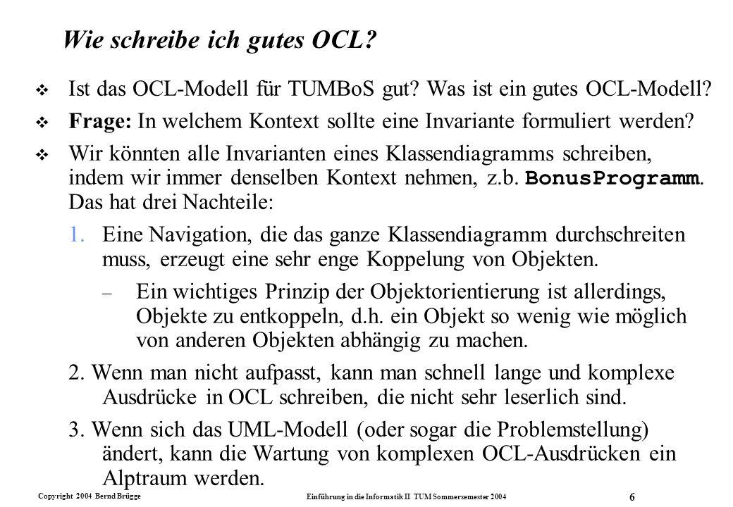 Copyright 2004 Bernd Brügge Einführung in die Informatik II TUM Sommersemester 2004 6 Wie schreibe ich gutes OCL? v Ist das OCL-Modell für TUMBoS gut?