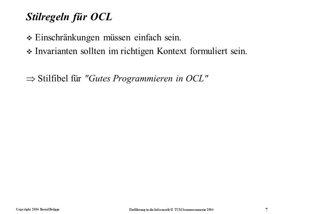Copyright 2004 Bernd Brügge Einführung in die Informatik II TUM Sommersemester 2004 8 Info II-Stilfibel für OCL: Vermeide komplexe Ausdrücke v Modellierer schreiben oft lange OCL-Ausdrücke, indem sie beispielsweise alle Invarianten einer Klasse in einer einzigen Invariante schreiben, um sich das wiederholte Aufschreiben des Kontextes zu ersparen.