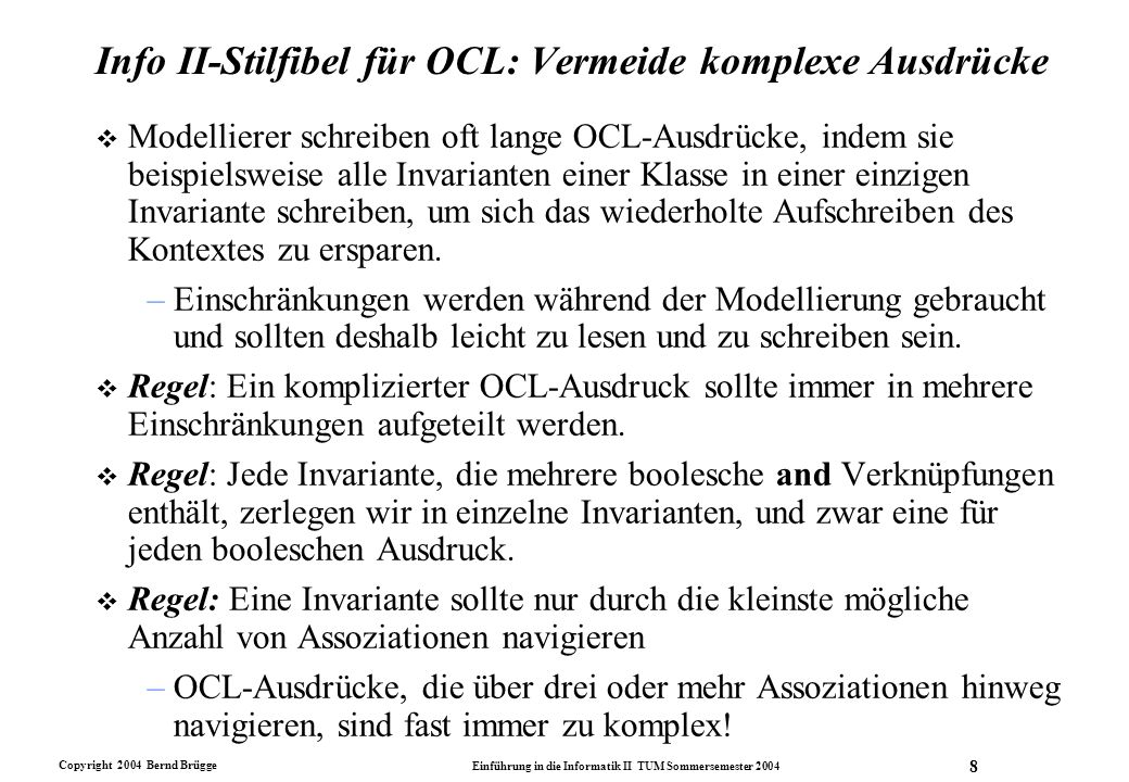 Copyright 2004 Bernd Brügge Einführung in die Informatik II TUM Sommersemester 2004 9 Info II-Stilfibel für OCL: Finden des richtigen Kontexts v OCL-Invarianten sollte man nur im Kontext einer Klasse und ihrer unmittelbaren Nachbarschaft schreiben, nicht im Kontext des gesamten Modells.