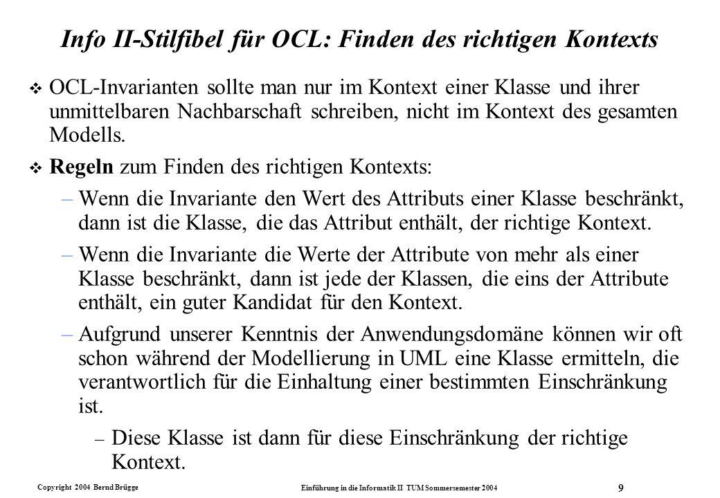 Copyright 2004 Bernd Brügge Einführung in die Informatik II TUM Sommersemester 2004 30 Zusammenfassung v Bei der Formulierung von OCL-Ausdrücken benutzen wir einige Heuristiken, um die Ausdrücke einfach und übersichtlich zu halten.
