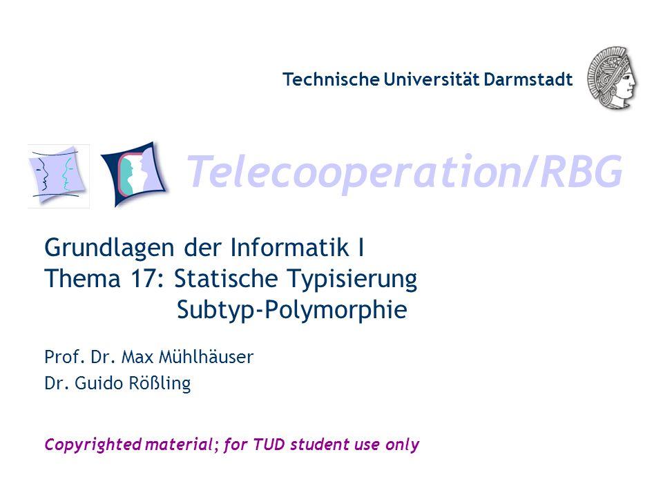 Telecooperation/RBG Technische Universität Darmstadt Copyrighted material; for TUD student use only Grundlagen der Informatik I Thema 17: Statische Typisierung Subtyp-Polymorphie Prof.