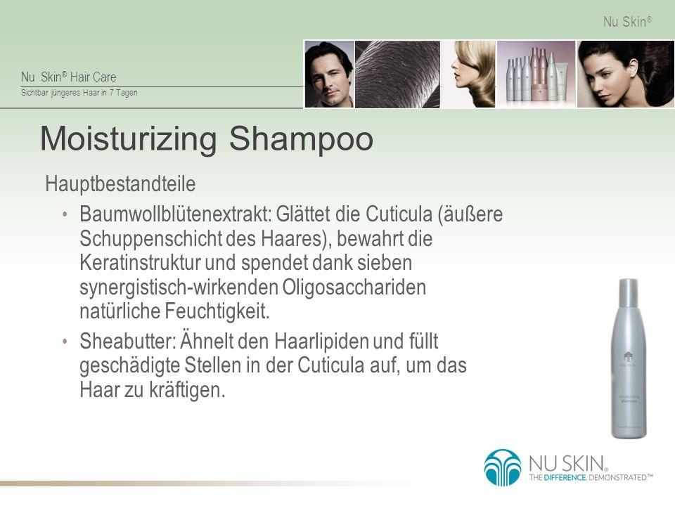 Nu Skin ® Hair Care Sichtbar jüngeres Haar in 7 Tagen Nu Skin ® Moisturizing Shampoo Hauptbestandteile Baumwollblütenextrakt: Glättet die Cuticula (äußere Schuppenschicht des Haares), bewahrt die Keratinstruktur und spendet dank sieben synergistisch-wirkenden Oligosacchariden natürliche Feuchtigkeit.