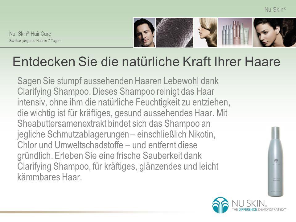 Nu Skin ® Hair Care Sichtbar jüngeres Haar in 7 Tagen Nu Skin ® Entdecken Sie die natürliche Kraft Ihrer Haare Sagen Sie stumpf aussehenden Haaren Lebewohl dank Clarifying Shampoo.